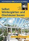 Selbst Wintergärten und Glashäuser bauen: Mit Profi- & Sicherheitstipps (Heimwerken leicht &...